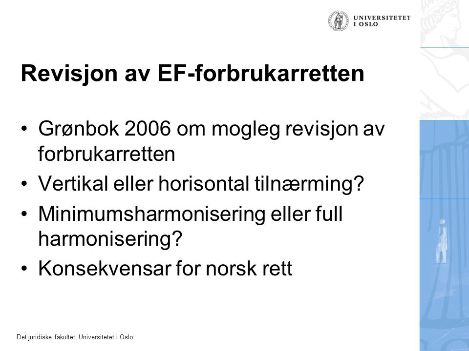 Det juridiske fakultet, Universitetet i Oslo Revisjon av EF-forbrukarretten Grønbok 2006 om mogleg revisjon av forbrukarretten Vertikal eller horisontal tilnærming.