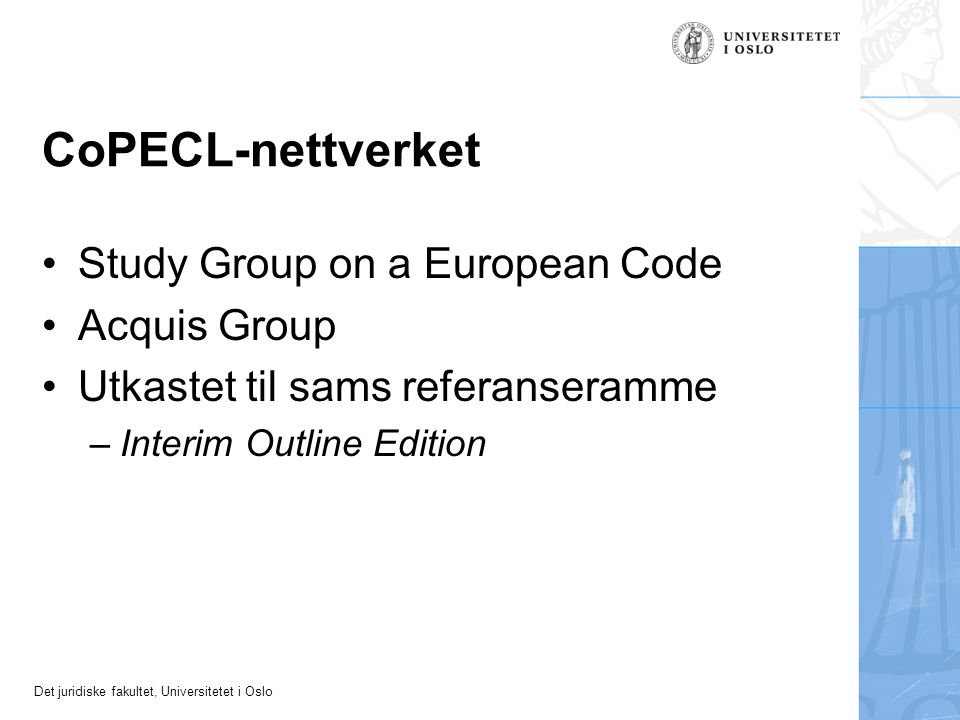 Det juridiske fakultet, Universitetet i Oslo CoPECL-nettverket Study Group on a European Code Acquis Group Utkastet til sams referanseramme –Interim Outline Edition