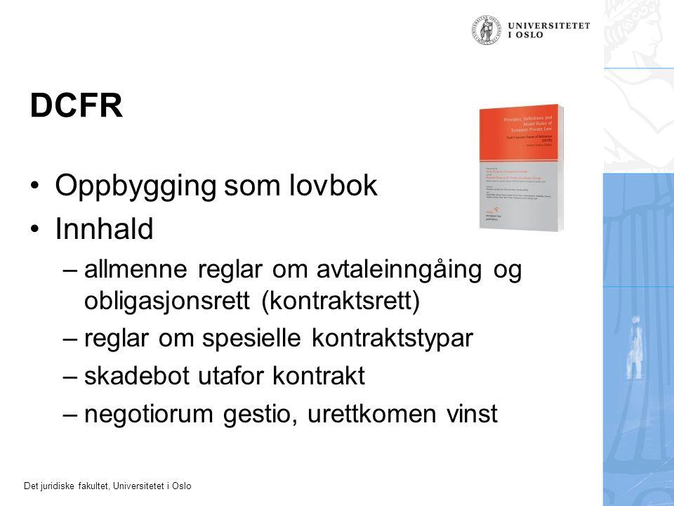 Det juridiske fakultet, Universitetet i Oslo DCFR Oppbygging som lovbok Innhald –allmenne reglar om avtaleinngåing og obligasjonsrett (kontraktsrett) –reglar om spesielle kontraktstypar –skadebot utafor kontrakt –negotiorum gestio, urettkomen vinst