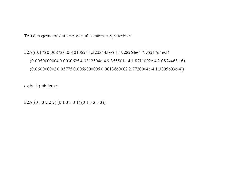 Test den gjerne på dataene over, altså når n er 6, viterbi er #2A((0.175 0.00875 0.001010625 5.5223445e-5 1.1928264e-4 7.9521764e-5) (0.0050000004 0.0030625 4.3312504e-4 9.355501e-4 1.8711002e-4 2.0874463e-6) (0.060000002 0.05775 0.0069300006 0.0013860002 2.7720004e-4 1.3305603e-4)) og backpointer er #2A((0 1 3 2 2 2) (0 1 3 3 3 1) (0 1 3 3 3 3))