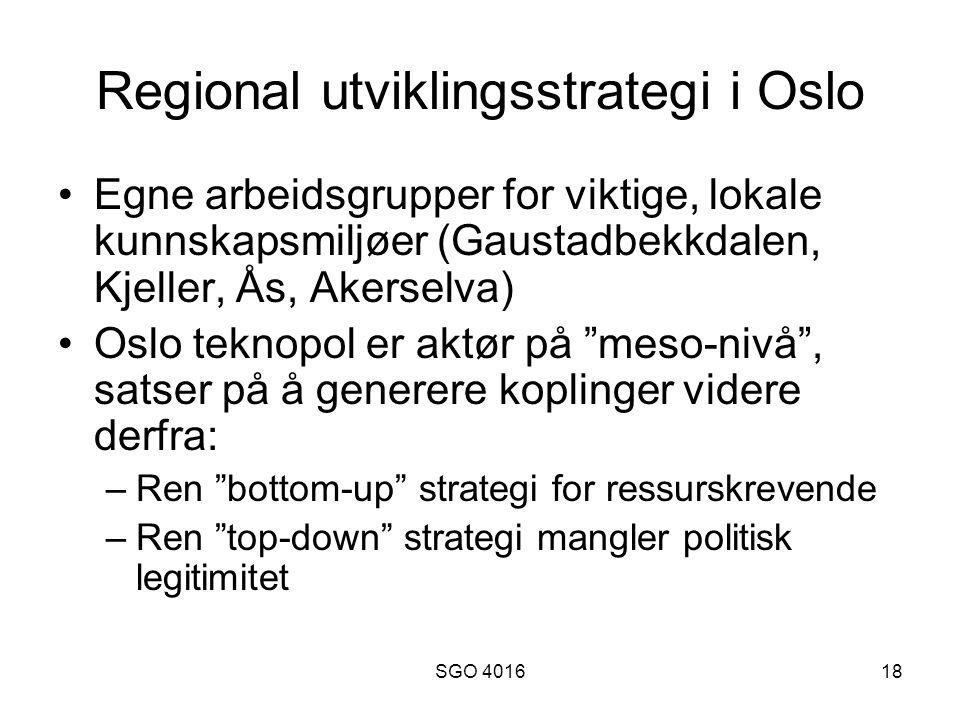 SGO 401618 Regional utviklingsstrategi i Oslo Egne arbeidsgrupper for viktige, lokale kunnskapsmiljøer (Gaustadbekkdalen, Kjeller, Ås, Akerselva) Oslo teknopol er aktør på meso-nivå , satser på å generere koplinger videre derfra: –Ren bottom-up strategi for ressurskrevende –Ren top-down strategi mangler politisk legitimitet