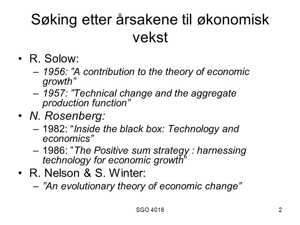"SGO 40162 Søking etter årsakene til økonomisk vekst R. Solow: –1956: ""A contribution to the theory of economic growth"" –1957: ""Technical change and th"
