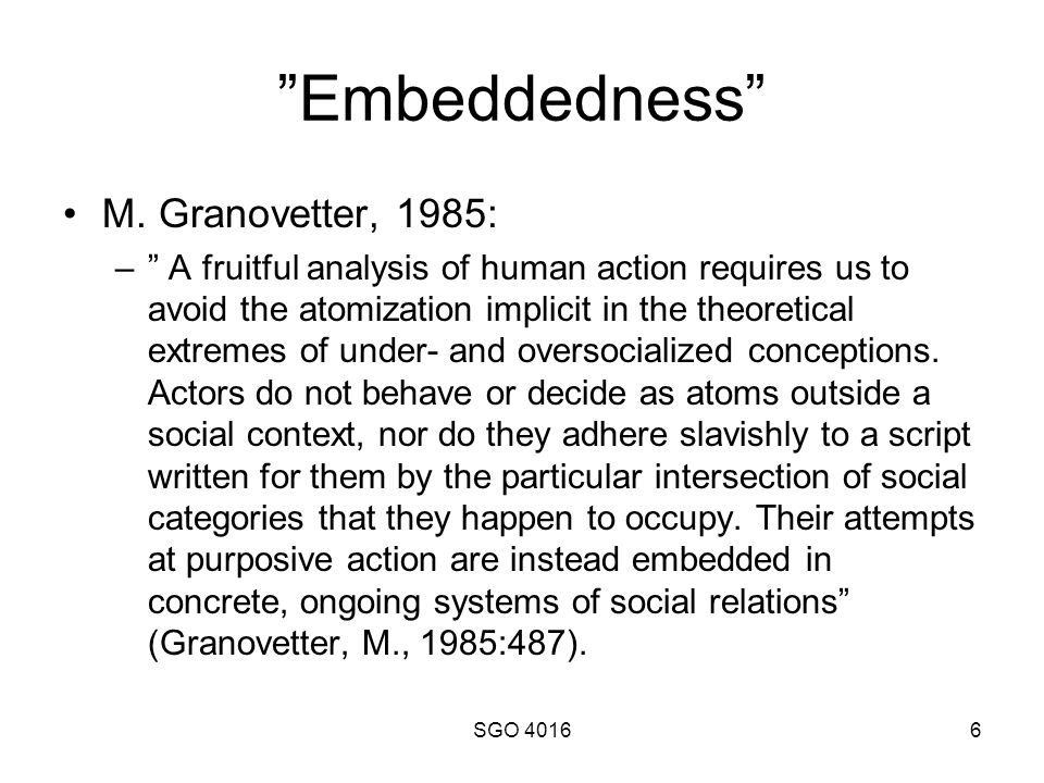 "SGO 40166 ""Embeddedness"" M. Granovetter, 1985: –"" A fruitful analysis of human action requires us to avoid the atomization implicit in the theoretical"