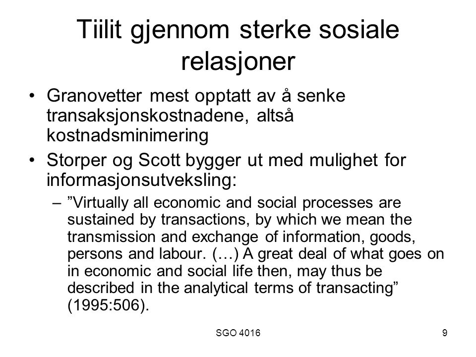 SGO 40169 Tiilit gjennom sterke sosiale relasjoner Granovetter mest opptatt av å senke transaksjonskostnadene, altså kostnadsminimering Storper og Scott bygger ut med mulighet for informasjonsutveksling: – Virtually all economic and social processes are sustained by transactions, by which we mean the transmission and exchange of information, goods, persons and labour.