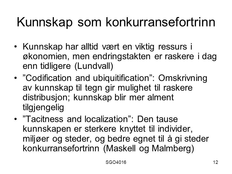 SGO401612 Kunnskap som konkurransefortrinn Kunnskap har alltid vært en viktig ressurs i økonomien, men endringstakten er raskere i dag enn tidligere (Lundvall) Codification and ubiquitification : Omskrivning av kunnskap til tegn gir mulighet til raskere distribusjon; kunnskap blir mer alment tilgjengelig Tacitness and localization : Den tause kunnskapen er sterkere knyttet til individer, miljøer og steder, og bedre egnet til å gi steder konkurransefortrinn (Maskell og Malmberg)