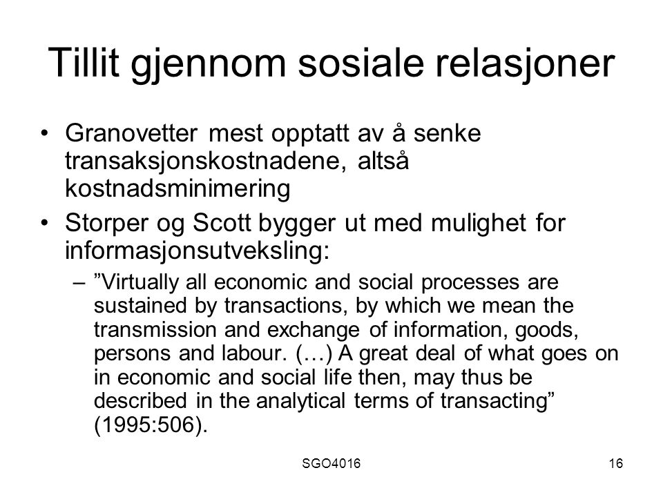 SGO401616 Tillit gjennom sosiale relasjoner Granovetter mest opptatt av å senke transaksjonskostnadene, altså kostnadsminimering Storper og Scott bygger ut med mulighet for informasjonsutveksling: – Virtually all economic and social processes are sustained by transactions, by which we mean the transmission and exchange of information, goods, persons and labour.