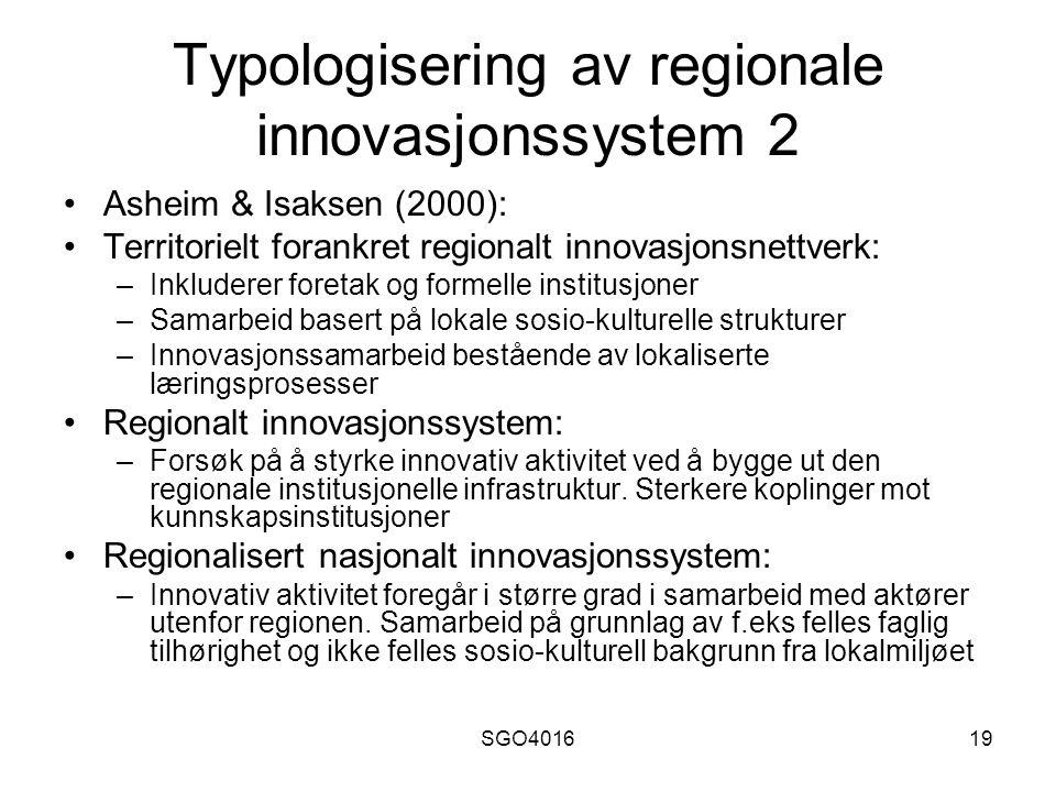 SGO401619 Typologisering av regionale innovasjonssystem 2 Asheim & Isaksen (2000): Territorielt forankret regionalt innovasjonsnettverk: –Inkluderer foretak og formelle institusjoner –Samarbeid basert på lokale sosio-kulturelle strukturer –Innovasjonssamarbeid bestående av lokaliserte læringsprosesser Regionalt innovasjonssystem: –Forsøk på å styrke innovativ aktivitet ved å bygge ut den regionale institusjonelle infrastruktur.