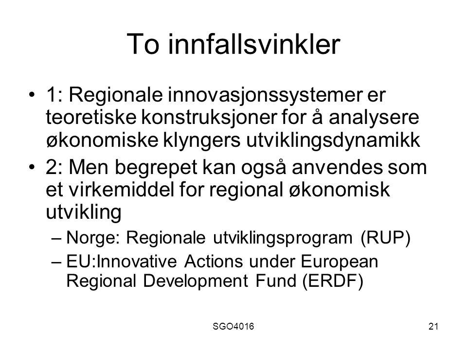 SGO401621 To innfallsvinkler 1: Regionale innovasjonssystemer er teoretiske konstruksjoner for å analysere økonomiske klyngers utviklingsdynamikk 2: Men begrepet kan også anvendes som et virkemiddel for regional økonomisk utvikling –Norge: Regionale utviklingsprogram (RUP) –EU:Innovative Actions under European Regional Development Fund (ERDF)