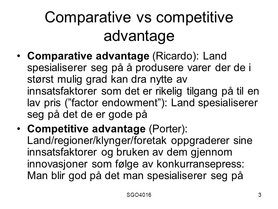 SGO40163 Comparative vs competitive advantage Comparative advantage (Ricardo): Land spesialiserer seg på å produsere varer der de i størst mulig grad kan dra nytte av innsatsfaktorer som det er rikelig tilgang på til en lav pris ( factor endowment ): Land spesialiserer seg på det de er gode på Competitive advantage (Porter): Land/regioner/klynger/foretak oppgraderer sine innsatsfaktorer og bruken av dem gjennom innovasjoner som følge av konkurransepress: Man blir god på det man spesialiserer seg på