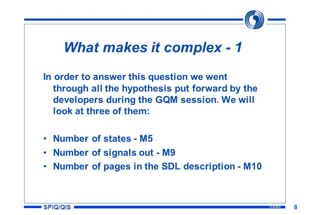 SPIQ/QIS 31.03.2015 8 What makes it complex - 1 In order to answer this question we went through all the hypothesis put forward by the developers during the GQM session.