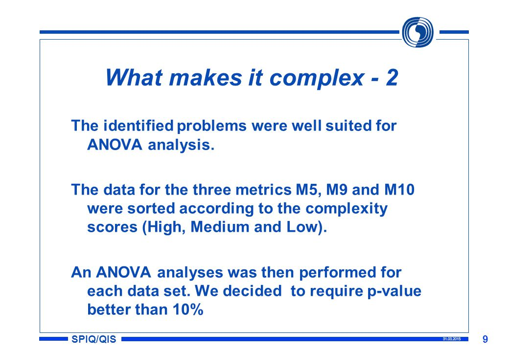 SPIQ/QIS 31.03.2015 9 What makes it complex - 2 The identified problems were well suited for ANOVA analysis.