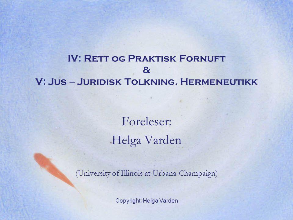 Copyright: Helga Varden IV: Rett og Praktisk Fornuft & V: Jus – Juridisk Tolkning. Hermeneutikk Foreleser: Helga Varden (University of Illinois at Urb