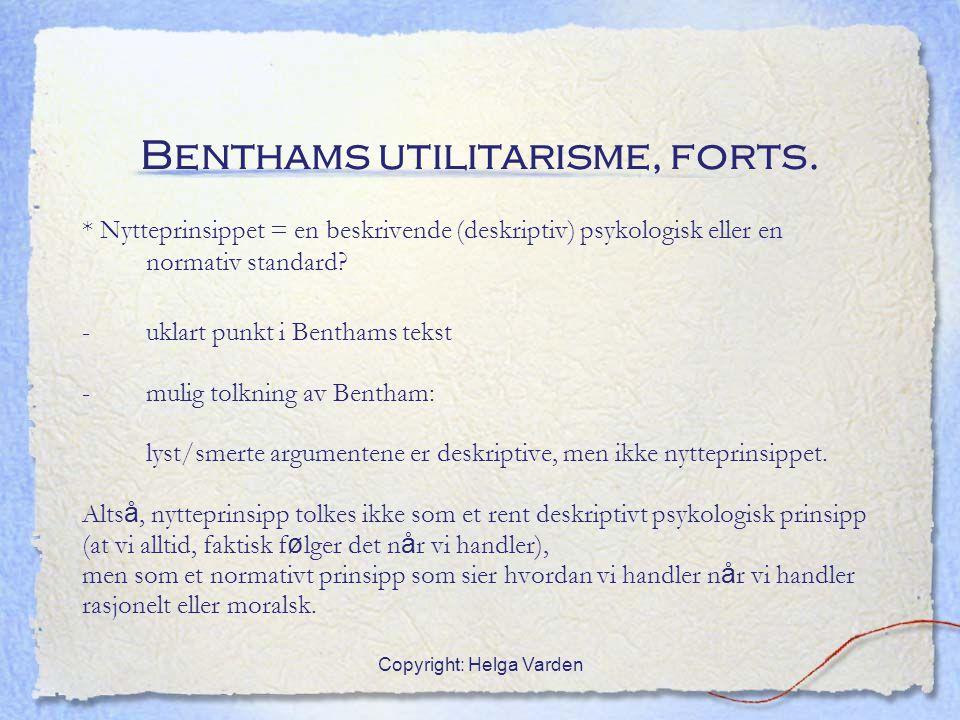 Copyright: Helga Varden Benthams utilitarisme, forts. * Nytteprinsippet = en beskrivende (deskriptiv) psykologisk eller en normativ standard? -uklart