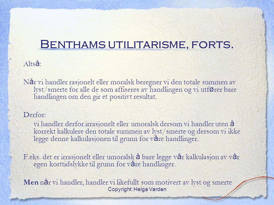 Copyright: Helga Varden Benthams utilitarisme, forts. Alts å : N å r vi handler rasjonelt eller moralsk beregner vi den totale summen av lyst/smerte f