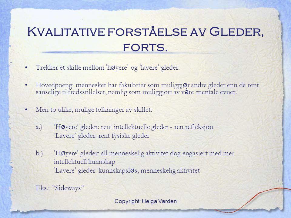 Copyright: Helga Varden Kvalitative forståelse av Gleder, forts. Trekker et skille mellom ' h ø yere ' og ' lavere ' gleder. Hovedpoeng: mennesket har