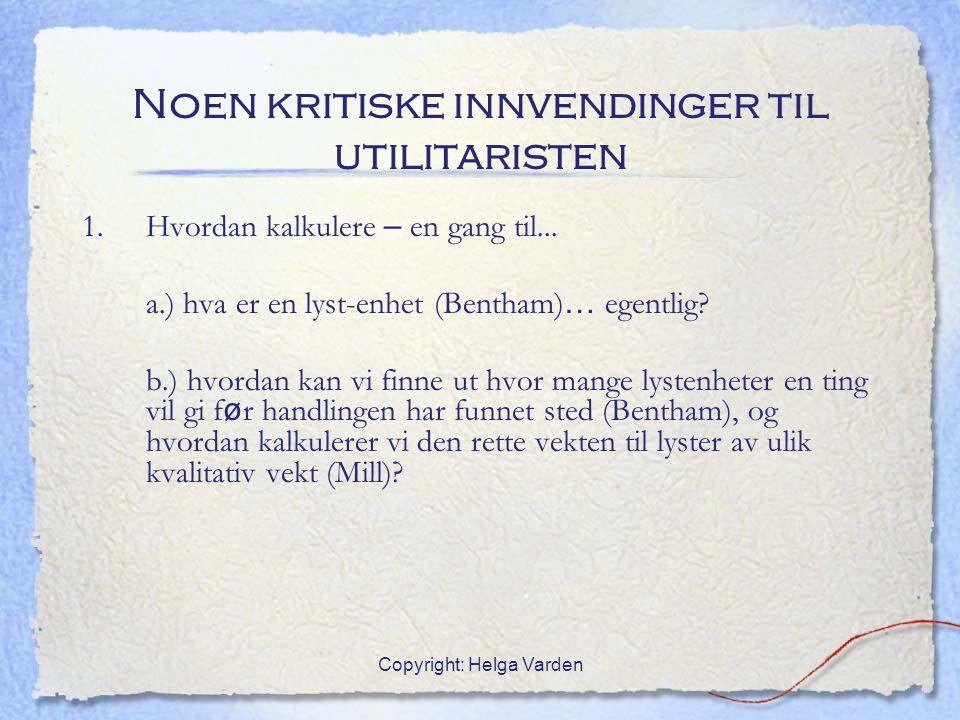 Copyright: Helga Varden Noen kritiske innvendinger til utilitaristen 1. Hvordan kalkulere – en gang til... a.) hva er en lyst-enhet (Bentham) … egentl