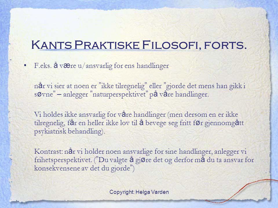 """Copyright: Helga Varden Kants Praktiske Filosofi, forts. F.eks. å v æ re u/ansvarlig for ens handlinger n å r vi sier at noen er """" ikke tilregnelig """""""