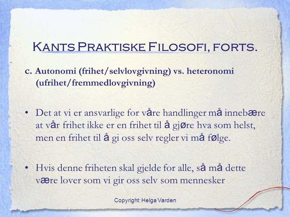 Copyright: Helga Varden Kants Praktiske Filosofi, forts. c. Autonomi (frihet/selvlovgivning) vs. heteronomi (ufrihet/fremmedlovgivning) Det at vi er a