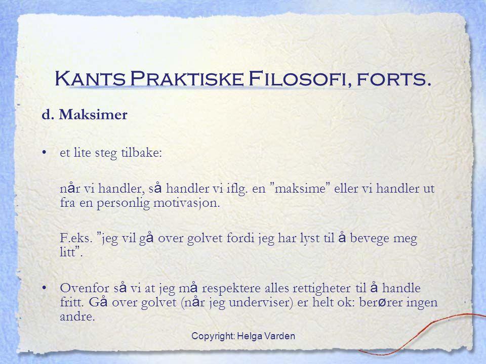 """Copyright: Helga Varden Kants Praktiske Filosofi, forts. d. Maksimer et lite steg tilbake: n å r vi handler, s å handler vi iflg. en """" maksime """" eller"""