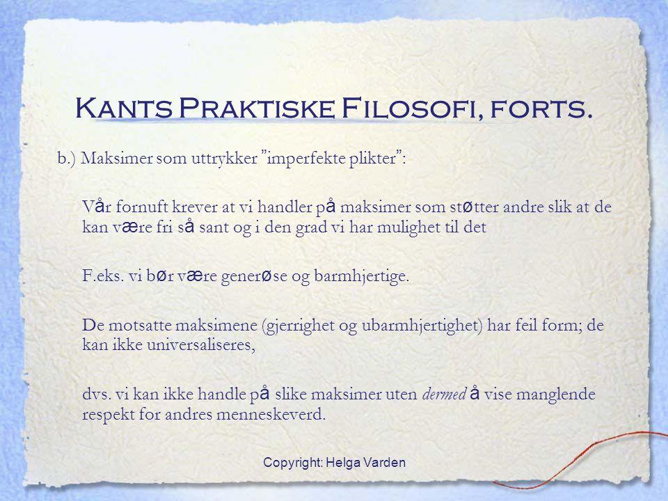 """Copyright: Helga Varden Kants Praktiske Filosofi, forts. b.) Maksimer som uttrykker """" imperfekte plikter """" : V å r fornuft krever at vi handler p å ma"""
