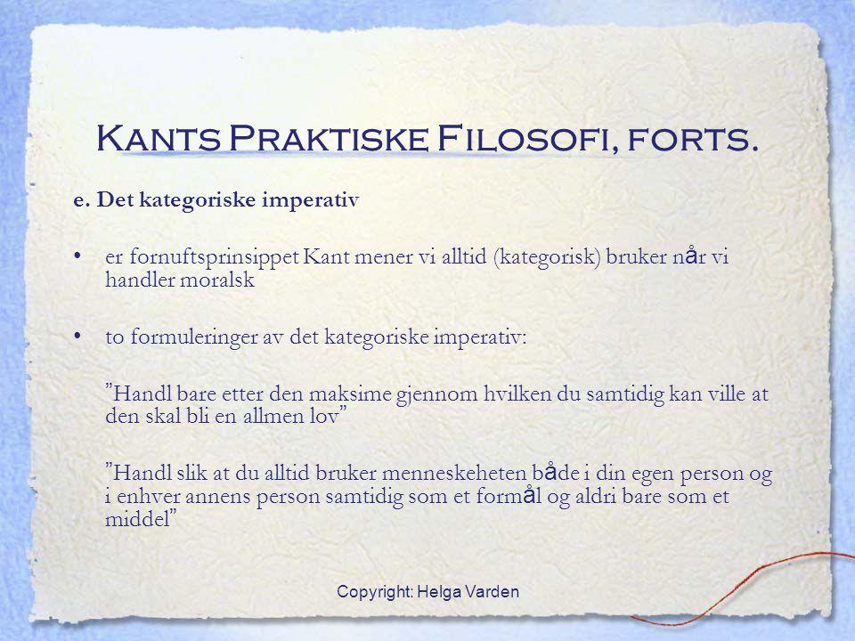 Copyright: Helga Varden Kants Praktiske Filosofi, forts. e. Det kategoriske imperativ er fornuftsprinsippet Kant mener vi alltid (kategorisk) bruker n
