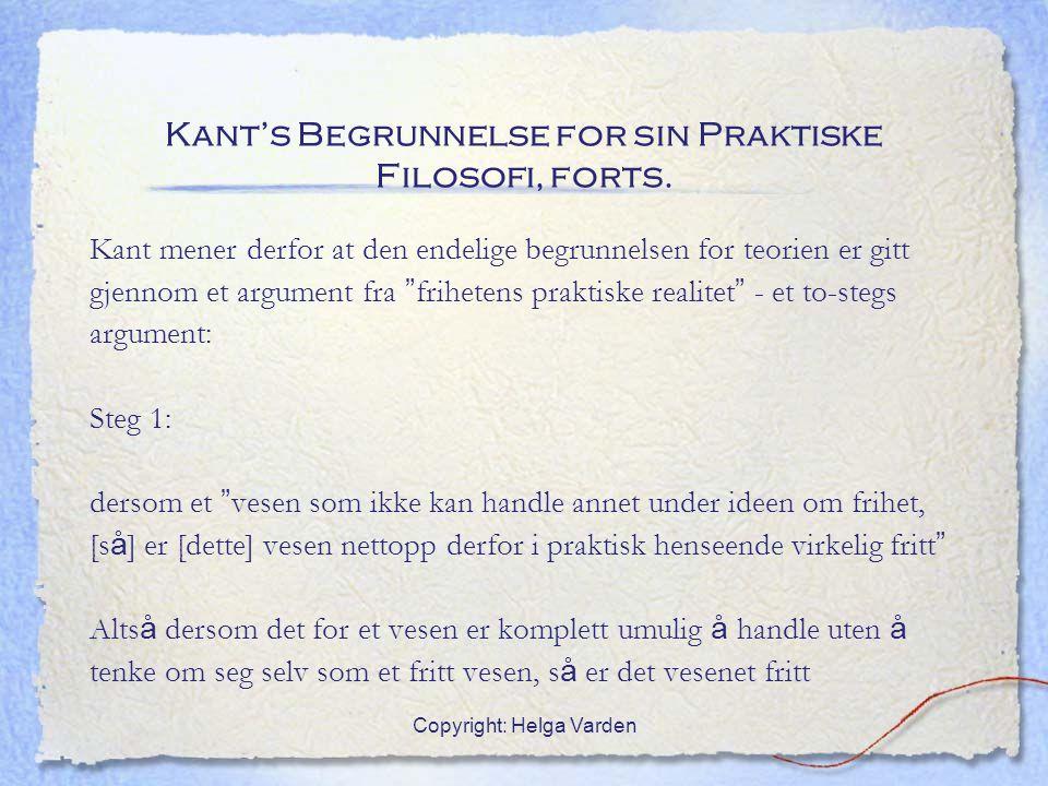 Copyright: Helga Varden Kant's Begrunnelse for sin Praktiske Filosofi, forts. Kant mener derfor at den endelige begrunnelsen for teorien er gitt gjenn