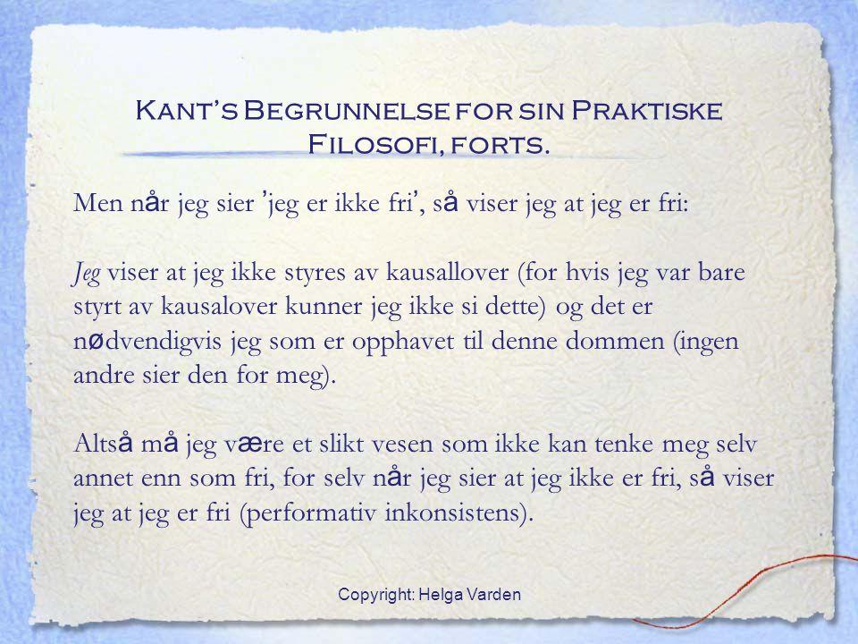 Copyright: Helga Varden Kant's Begrunnelse for sin Praktiske Filosofi, forts. Men n å r jeg sier ' jeg er ikke fri ', s å viser jeg at jeg er fri: Jeg