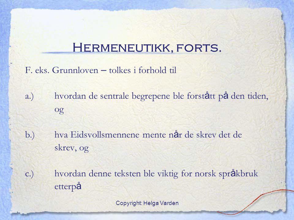 Copyright: Helga Varden Hermeneutikk, forts. F. eks. Grunnloven – tolkes i forhold til a.) hvordan de sentrale begrepene ble forst å tt p å den tiden,