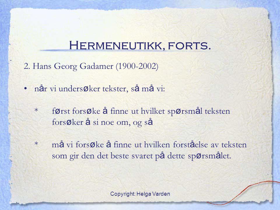 Copyright: Helga Varden Hermeneutikk, forts. 2. Hans Georg Gadamer (1900-2002) n å r vi unders ø ker tekster, s å m å vi: * f ø rst fors ø ke å finne