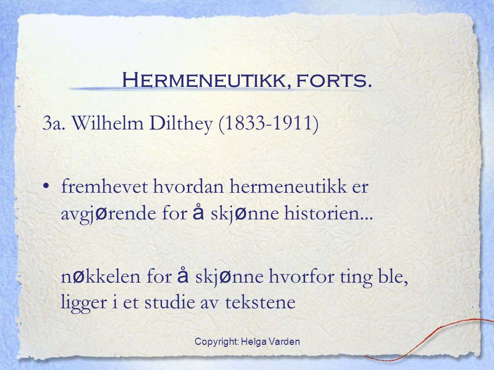 Copyright: Helga Varden Hermeneutikk, forts. 3a. Wilhelm Dilthey (1833-1911) fremhevet hvordan hermeneutikk er avgj ø rende for å skj ø nne historien.
