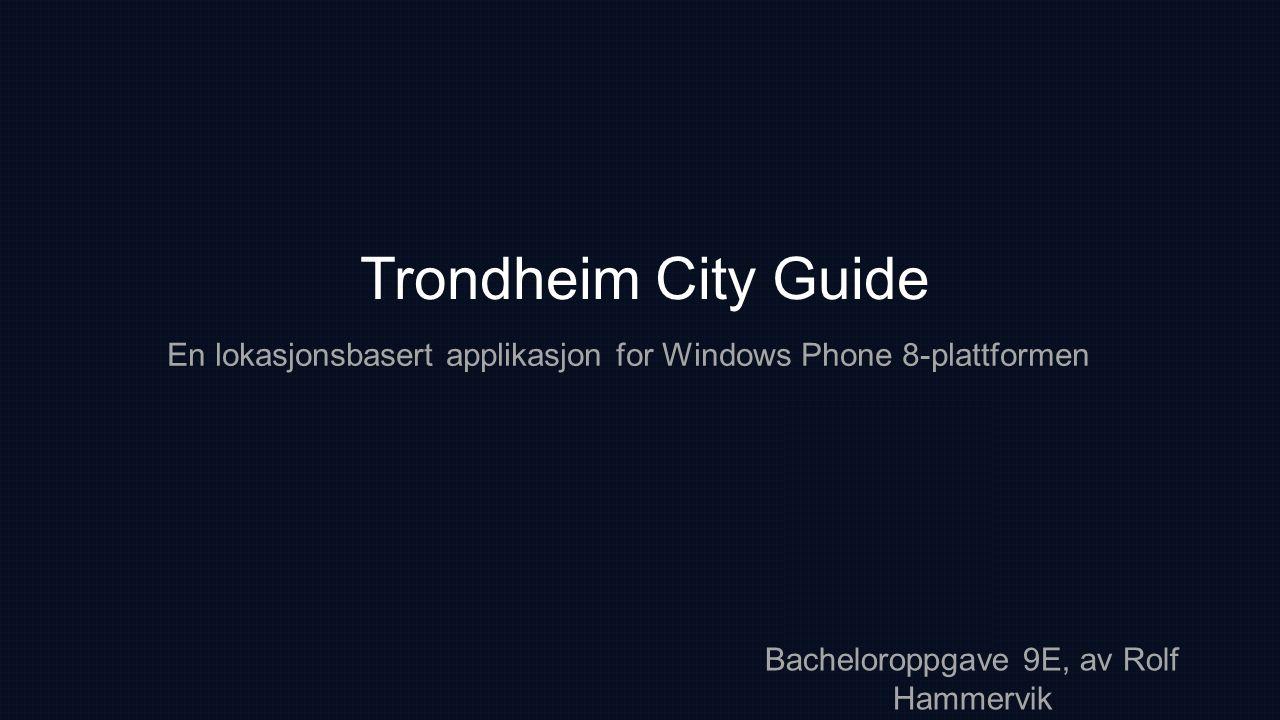 Trondheim City Guide En lokasjonsbasert applikasjon for Windows Phone 8-plattformen Bacheloroppgave 9E, av Rolf Hammervik