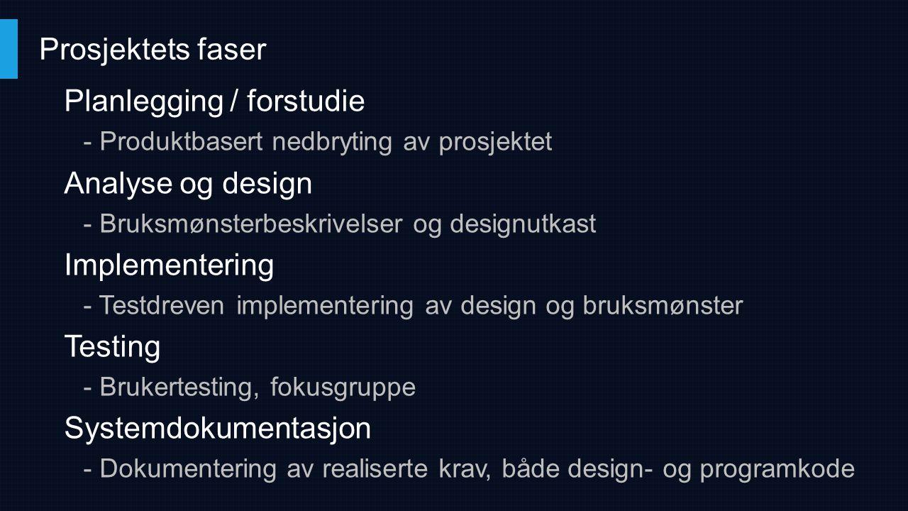 Planlegging / forstudie - Produktbasert nedbryting av prosjektet Analyse og design - Bruksmønsterbeskrivelser og designutkast Implementering - Testdre