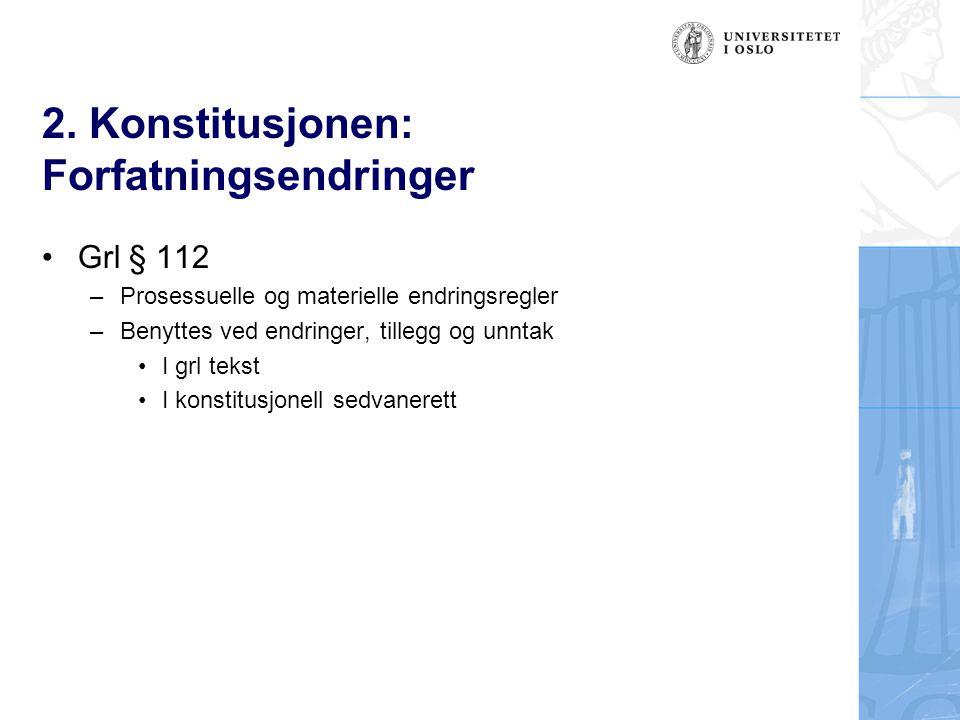 2. Konstitusjonen: Forfatningsendringer Grl § 112 –Prosessuelle og materielle endringsregler –Benyttes ved endringer, tillegg og unntak I grl tekst I