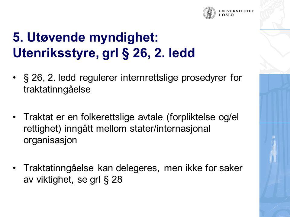 5. Utøvende myndighet: Utenriksstyre, grl § 26, 2. ledd § 26, 2. ledd regulerer internrettslige prosedyrer for traktatinngåelse Traktat er en folkeret