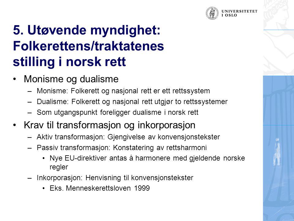 5. Utøvende myndighet: Folkerettens/traktatenes stilling i norsk rett Monisme og dualisme –Monisme: Folkerett og nasjonal rett er ett rettssystem –Dua