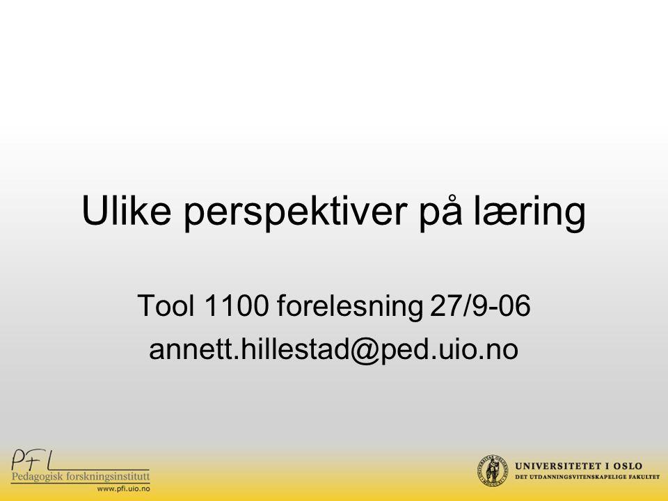 Ulike perspektiver på læring Tool 1100 forelesning 27/9-06 annett.hillestad@ped.uio.no