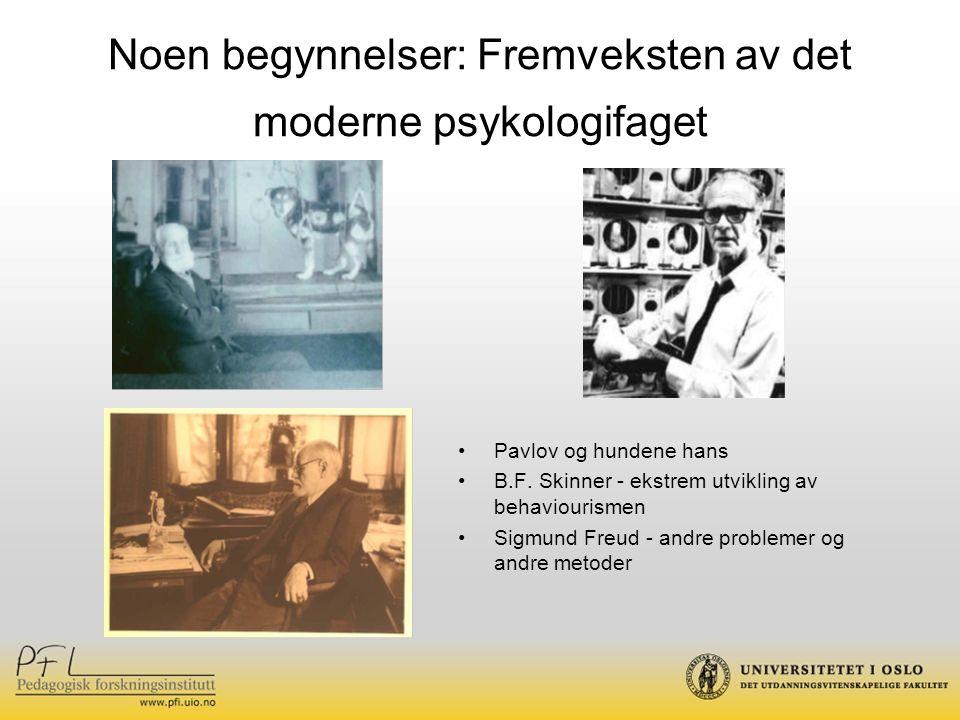 Noen begynnelser: Fremveksten av det moderne psykologifaget Pavlov og hundene hans B.F. Skinner - ekstrem utvikling av behaviourismen Sigmund Freud -