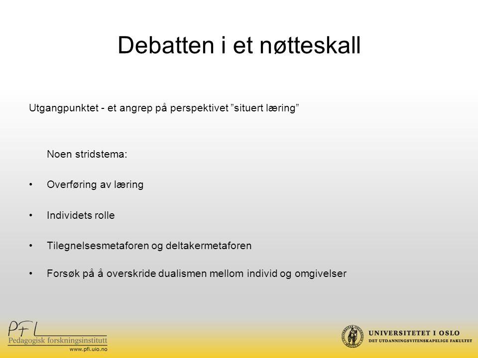 """Debatten i et nøtteskall Utgangpunktet - et angrep på perspektivet """"situert læring"""" Noen stridstema: Overføring av læring Individets rolle Tilegnelses"""