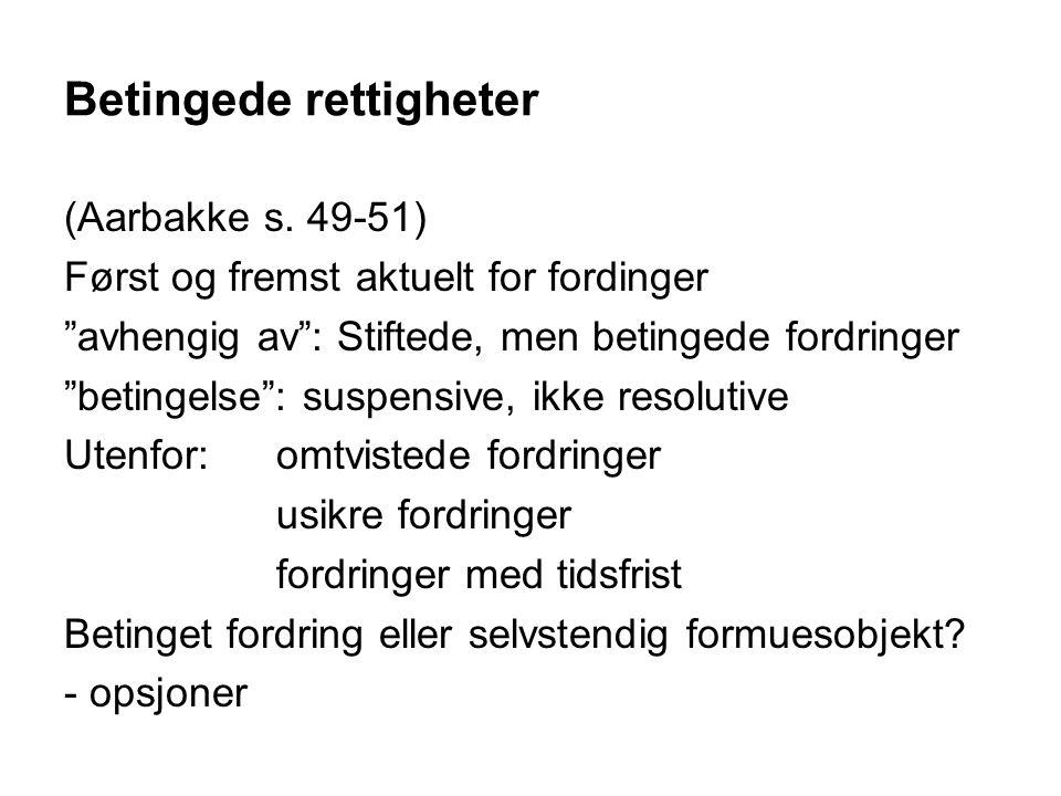 """Betingede rettigheter (Aarbakke s. 49-51) Først og fremst aktuelt for fordinger """"avhengig av"""": Stiftede, men betingede fordringer """"betingelse"""": suspen"""