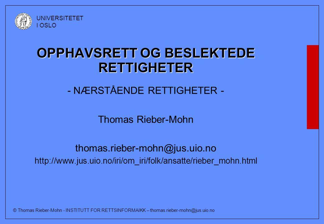 © Thomas Rieber-Mohn - INSTITUTT FOR RETTSINFORMAIKK – thomas.rieber-mohn@jus.uio.no UNIVERSITETET I OSLO OPPHAVSRETT OG BESLEKTEDE RETTIGHETER - NÆRSTÅENDE RETTIGHETER - Thomas Rieber-Mohn thomas.rieber-mohn@jus.uio.no http://www.jus.uio.no/iri/om_iri/folk/ansatte/rieber_mohn.html