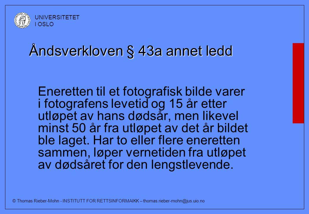© Thomas Rieber-Mohn - INSTITUTT FOR RETTSINFORMAIKK – thomas.rieber-mohn@jus.uio.no UNIVERSITETET I OSLO Åndsverkloven § 43a annet ledd Eneretten til et fotografisk bilde varer i fotografens levetid og 15 år etter utløpet av hans dødsår, men likevel minst 50 år fra utløpet av det år bildet ble laget.