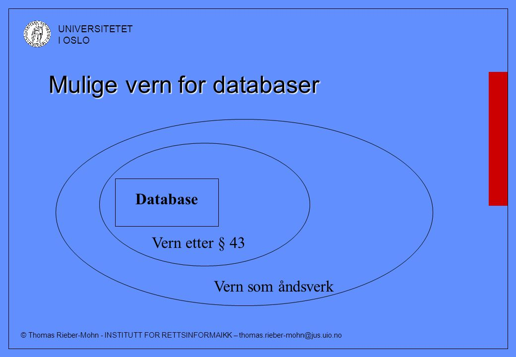 © Thomas Rieber-Mohn - INSTITUTT FOR RETTSINFORMAIKK – thomas.rieber-mohn@jus.uio.no UNIVERSITETET I OSLO Mulige vern for databaser Database Vern etter § 43 Vern som åndsverk