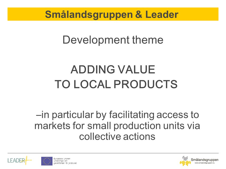 Smålandsgruppen & Leader Europeiska Unionen Utvecklings- och garantifonden för jordbruket Development theme ADDING VALUE TO LOCAL PRODUCTS –in particular by facilitating access to markets for small production units via collective actions