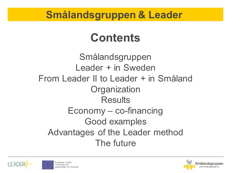 Smålandsgruppen & Leader Europeiska Unionen Utvecklings- och garantifonden för jordbruket Contents Smålandsgruppen Leader + in Sweden From Leader II t
