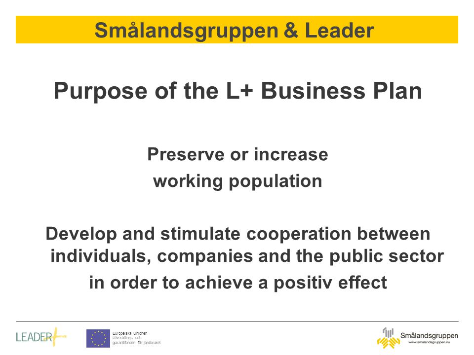 Smålandsgruppen & Leader Europeiska Unionen Utvecklings- och garantifonden för jordbruket Purpose of the L+ Business Plan Preserve or increase working population Develop and stimulate cooperation between individuals, companies and the public sector in order to achieve a positiv effect