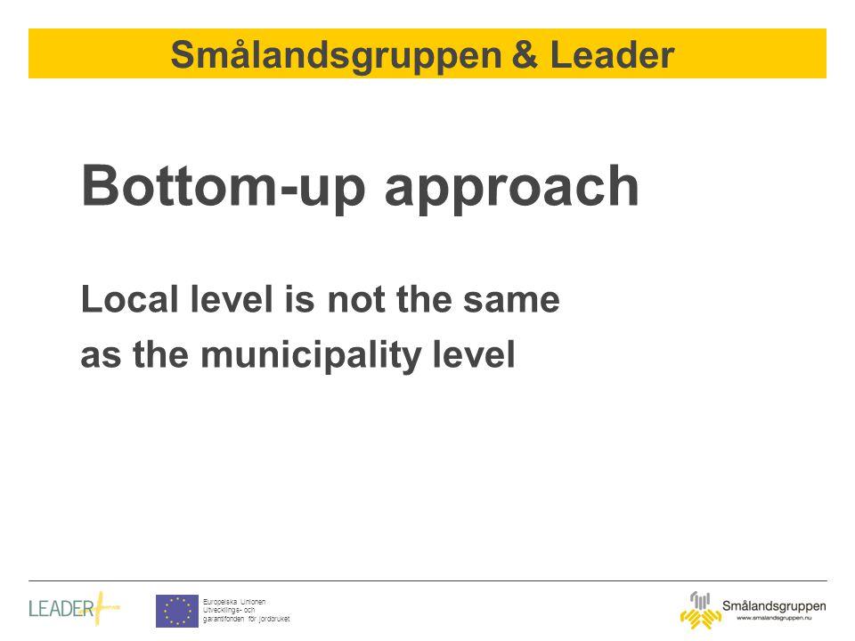 Smålandsgruppen & Leader Europeiska Unionen Utvecklings- och garantifonden för jordbruket Bottom-up approach Local level is not the same as the munici