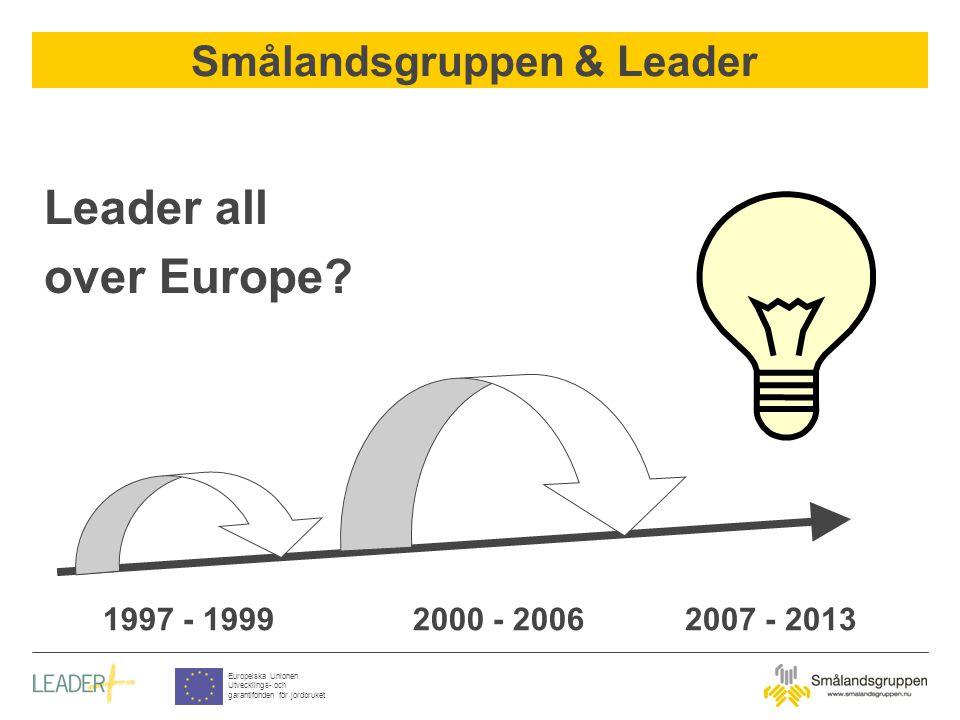 Smålandsgruppen & Leader Europeiska Unionen Utvecklings- och garantifonden för jordbruket Leader all over Europe? 1997 - 19992000 - 20062007 - 2013