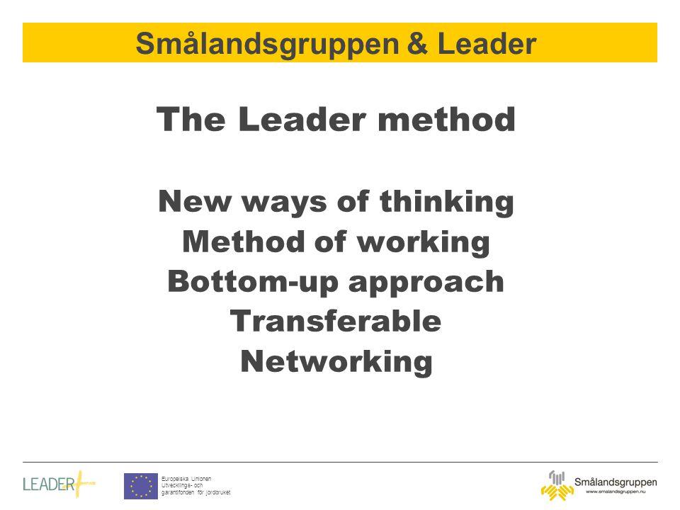 Smålandsgruppen & Leader Europeiska Unionen Utvecklings- och garantifonden för jordbruket The Leader method New ways of thinking Method of working Bottom-up approach Transferable Networking