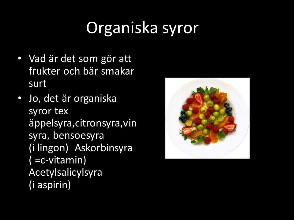 Vad är det som gör att frukter och bär smakar surt Jo, det är organiska syror tex äppelsyra,citronsyra,vin syra, bensoesyra (i lingon) Askorbinsyra ( =c-vitamin) Acetylsalicylsyra (i aspirin) Organiska syroro