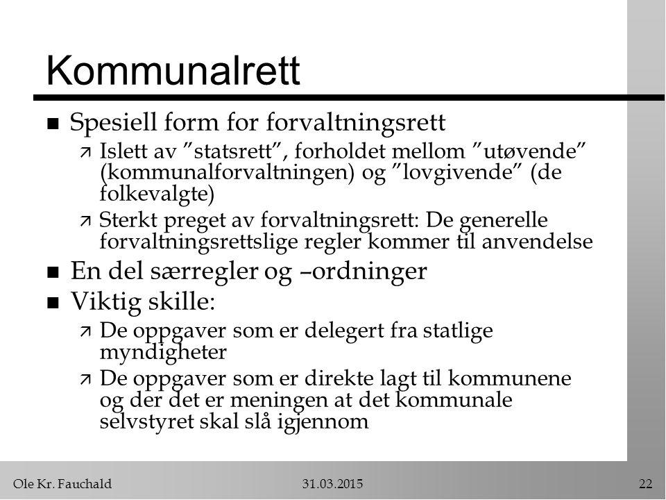 """Ole Kr. Fauchald31.03.201522 Kommunalrett n Spesiell form for forvaltningsrett ä Islett av """"statsrett"""", forholdet mellom """"utøvende"""" (kommunalforvaltni"""
